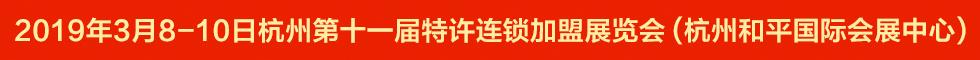 2019(杭州)第十一届特许连锁加盟展览会3月8召开