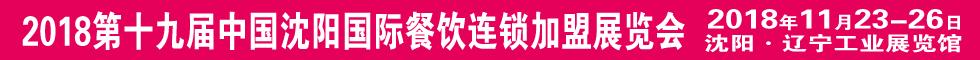 2018第十九届中国沈阳国际餐饮连锁加盟展览会11月23召开